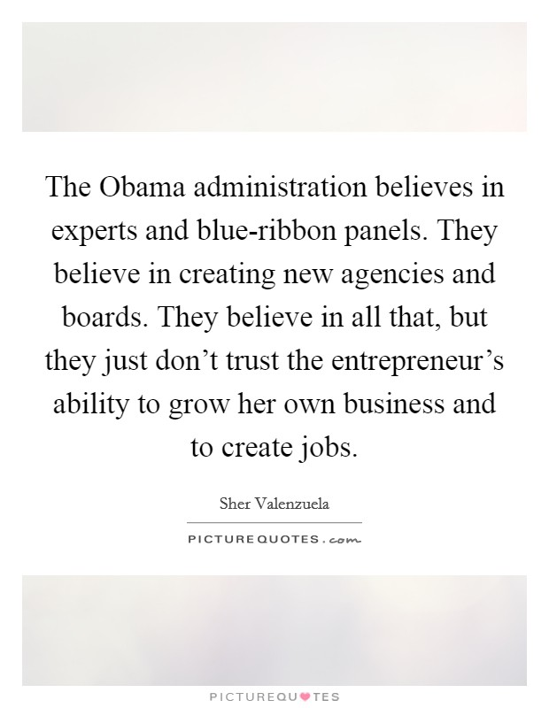 The Obama administration believes in experts and blue-ribbon panels. They believe in creating new agencies and boards. They believe in all that, but they just don't trust the entrepreneur's ability to grow her own business and to create jobs Picture Quote #1