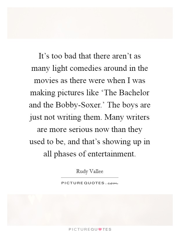 It's too bad that there aren't as many light comedies around in the movies as there were when I was making pictures like 'The Bachelor and the Bobby-Soxer.' The boys are just not writing them. Many writers are more serious now than they used to be, and that's showing up in all phases of entertainment Picture Quote #1