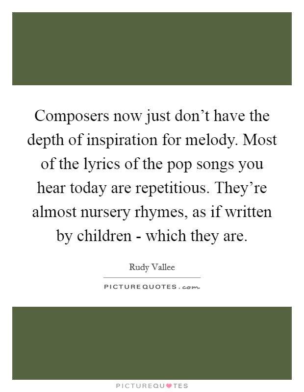 Composers now just don't have the depth of inspiration for melody. Most of the lyrics of the pop songs you hear today are repetitious. They're almost nursery rhymes, as if written by children - which they are Picture Quote #1
