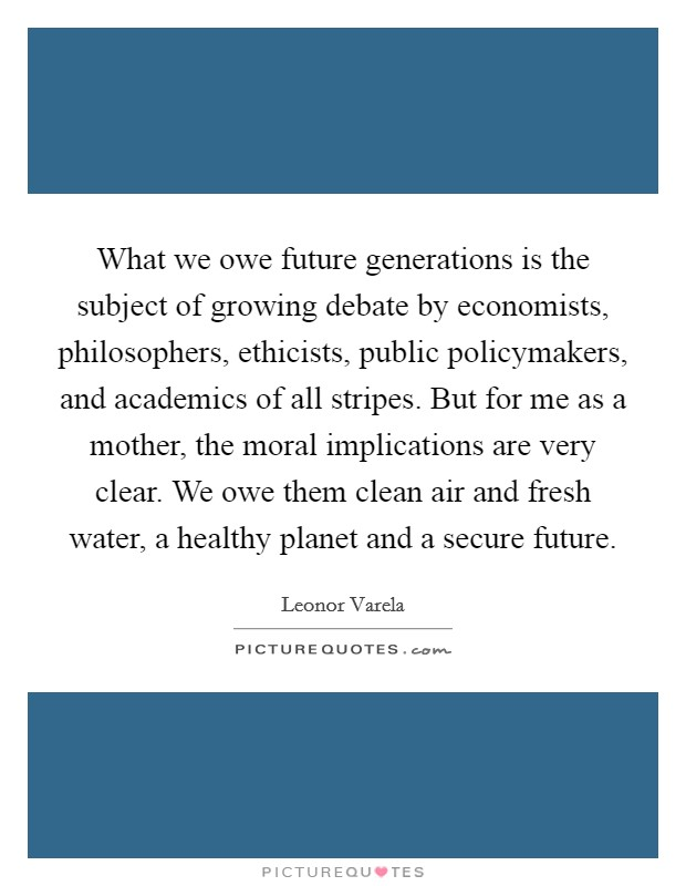 What we owe future generations is the subject of growing debate by economists, philosophers, ethicists, public policymakers, and academics of all stripes. But for me as a mother, the moral implications are very clear. We owe them clean air and fresh water, a healthy planet and a secure future Picture Quote #1