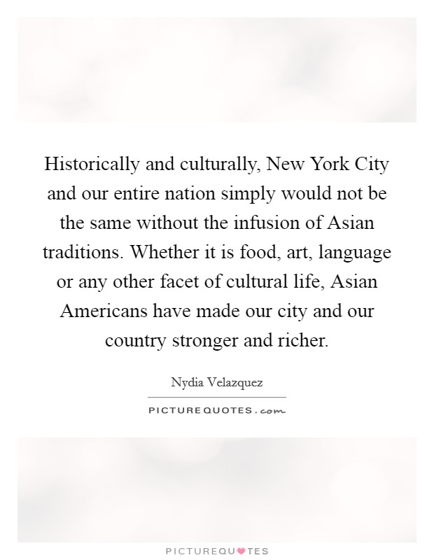 Historically and culturally, New York City and our entire nation simply would not be the same without the infusion of Asian traditions. Whether it is food, art, language or any other facet of cultural life, Asian Americans have made our city and our country stronger and richer Picture Quote #1