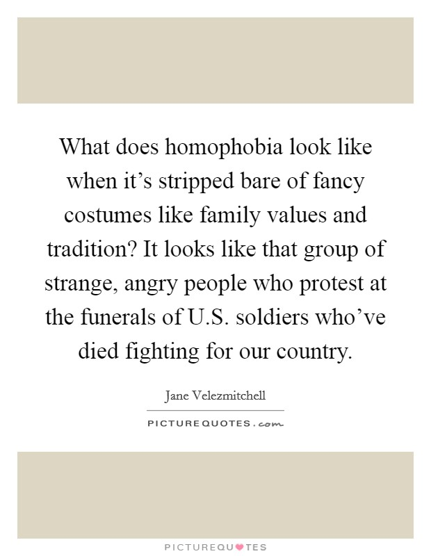 What does homophobia look like when it's stripped bare of fancy costumes like family values and tradition? It looks like that group of strange, angry people who protest at the funerals of U.S. soldiers who've died fighting for our country Picture Quote #1