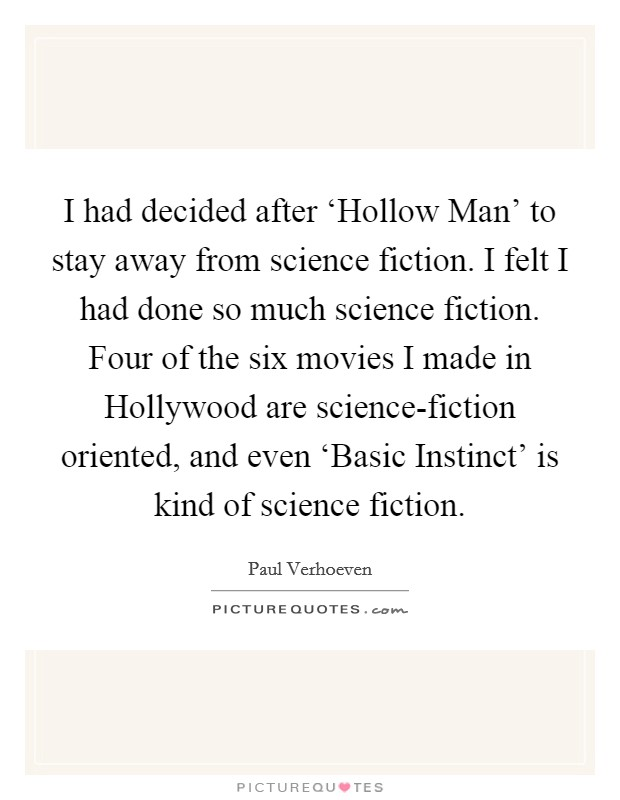 I had decided after 'Hollow Man' to stay away from science fiction. I felt I had done so much science fiction. Four of the six movies I made in Hollywood are science-fiction oriented, and even 'Basic Instinct' is kind of science fiction Picture Quote #1