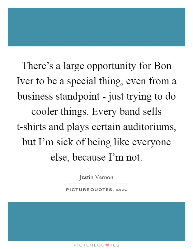 There's a large opportunity for Bon Iver to be a special thing, even from a business standpoint - just trying to do cooler things. Every band sells t-shirts and plays certain auditoriums, but I'm sick of being like everyone else, because I'm not Picture Quote #1