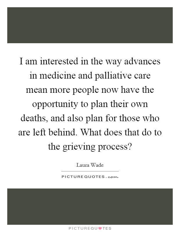 I am interested in the way advances in medicine and palliative care mean more people now have the opportunity to plan their own deaths, and also plan for those who are left behind. What does that do to the grieving process? Picture Quote #1