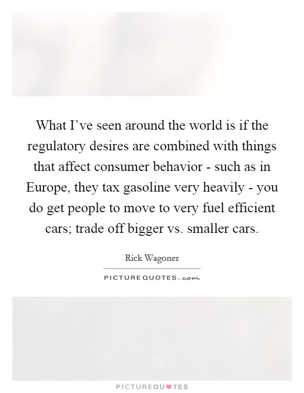 What I've seen around the world is if the regulatory desires are combined with things that affect consumer behavior - such as in Europe, they tax gasoline very heavily - you do get people to move to very fuel efficient cars; trade off bigger vs. smaller cars Picture Quote #1