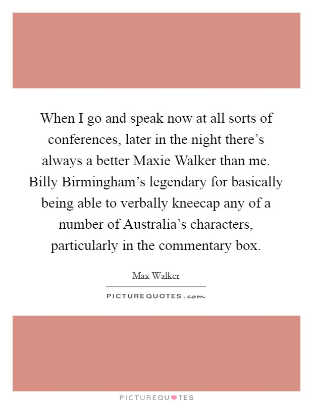 When I go and speak now at all sorts of conferences, later in the night there's always a better Maxie Walker than me. Billy Birmingham's legendary for basically being able to verbally kneecap any of a number of Australia's characters, particularly in the commentary box Picture Quote #1