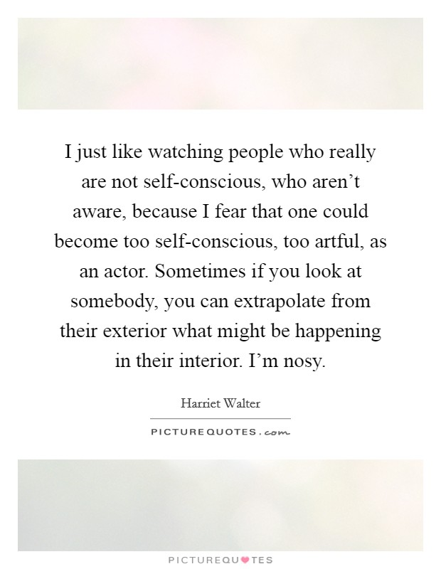 I just like watching people who really are not self-conscious, who aren't aware, because I fear that one could become too self-conscious, too artful, as an actor. Sometimes if you look at somebody, you can extrapolate from their exterior what might be happening in their interior. I'm nosy Picture Quote #1