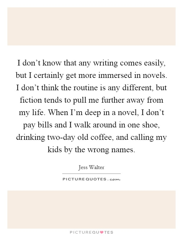 I don't know that any writing comes easily, but I certainly get more immersed in novels. I don't think the routine is any different, but fiction tends to pull me further away from my life. When I'm deep in a novel, I don't pay bills and I walk around in one shoe, drinking two-day old coffee, and calling my kids by the wrong names Picture Quote #1