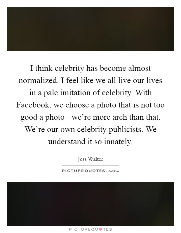 I think celebrity has become almost normalized. I feel like we all live our lives in a pale imitation of celebrity. With Facebook, we choose a photo that is not too good a photo - we're more arch than that. We're our own celebrity publicists. We understand it so innately Picture Quote #1