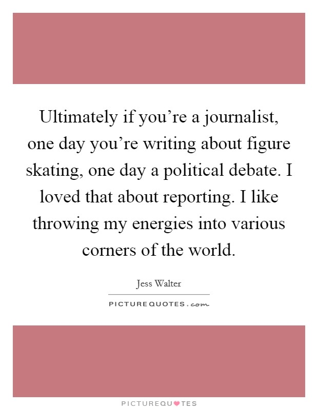 Ultimately if you're a journalist, one day you're writing about figure skating, one day a political debate. I loved that about reporting. I like throwing my energies into various corners of the world Picture Quote #1