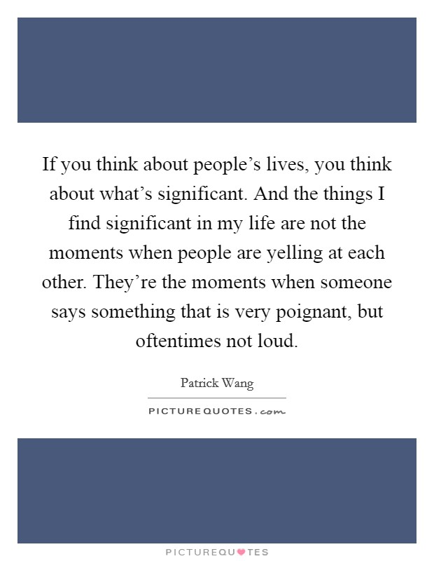 If you think about people's lives, you think about what's significant. And the things I find significant in my life are not the moments when people are yelling at each other. They're the moments when someone says something that is very poignant, but oftentimes not loud Picture Quote #1