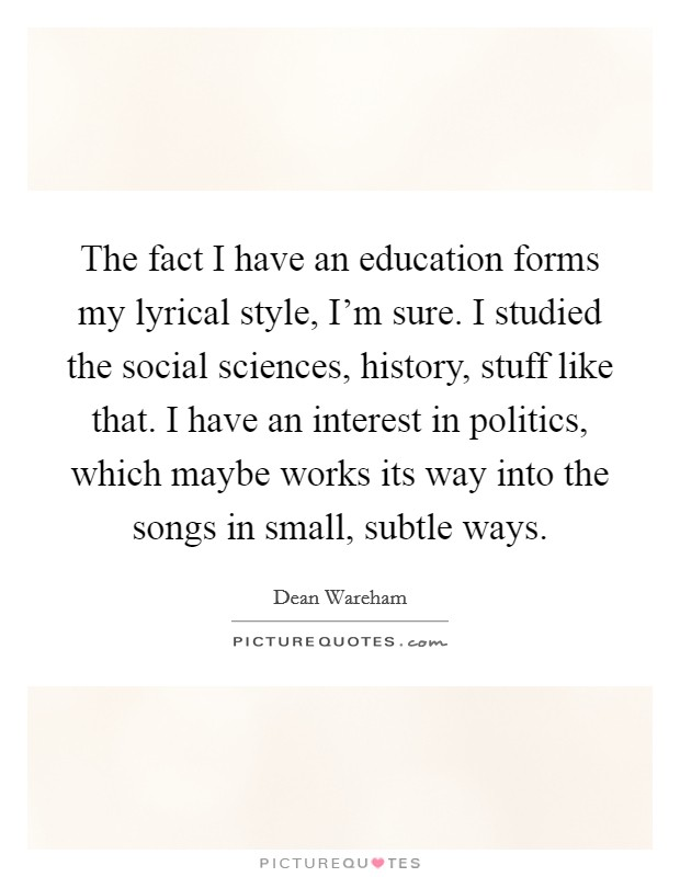 The fact I have an education forms my lyrical style, I'm sure. I studied the social sciences, history, stuff like that. I have an interest in politics, which maybe works its way into the songs in small, subtle ways Picture Quote #1
