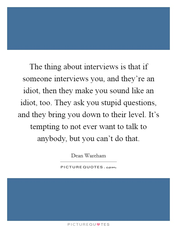 The thing about interviews is that if someone interviews you, and they're an idiot, then they make you sound like an idiot, too. They ask you stupid questions, and they bring you down to their level. It's tempting to not ever want to talk to anybody, but you can't do that Picture Quote #1