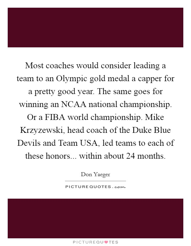Most coaches would consider leading a team to an Olympic gold medal a capper for a pretty good year. The same goes for winning an NCAA national championship. Or a FIBA world championship. Mike Krzyzewski, head coach of the Duke Blue Devils and Team USA, led teams to each of these honors... within about 24 months Picture Quote #1