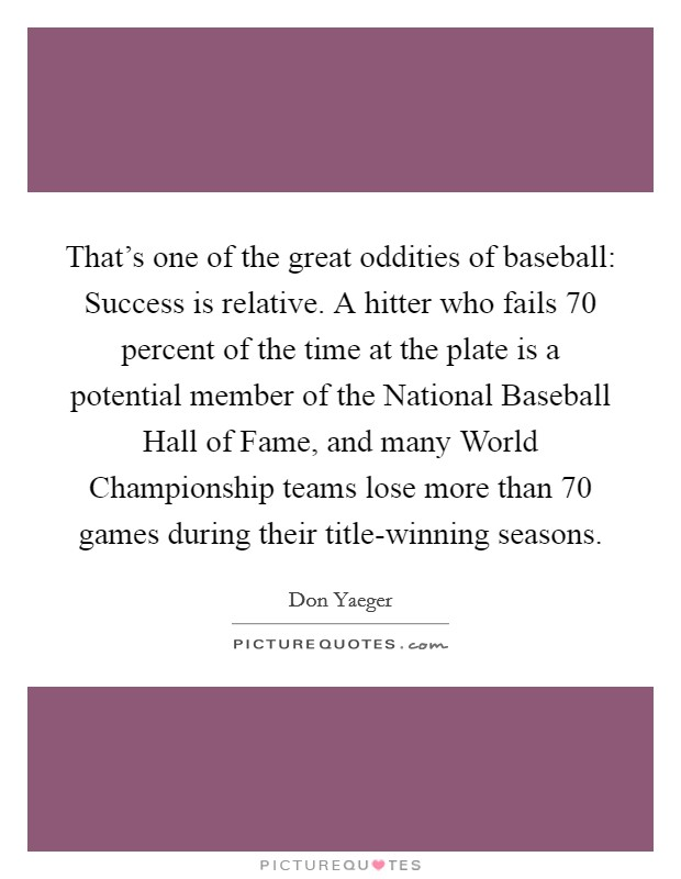 That's one of the great oddities of baseball: Success is relative. A hitter who fails 70 percent of the time at the plate is a potential member of the National Baseball Hall of Fame, and many World Championship teams lose more than 70 games during their title-winning seasons Picture Quote #1