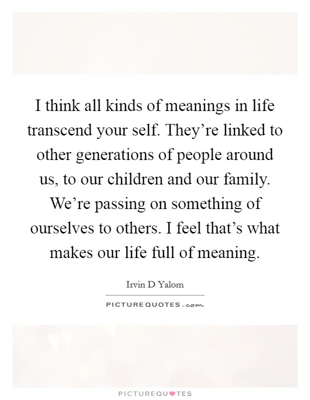 I think all kinds of meanings in life transcend your self. They're linked to other generations of people around us, to our children and our family. We're passing on something of ourselves to others. I feel that's what makes our life full of meaning Picture Quote #1