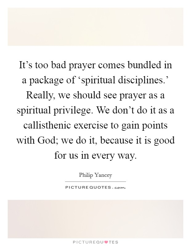 It's too bad prayer comes bundled in a package of 'spiritual disciplines.' Really, we should see prayer as a spiritual privilege. We don't do it as a callisthenic exercise to gain points with God; we do it, because it is good for us in every way Picture Quote #1