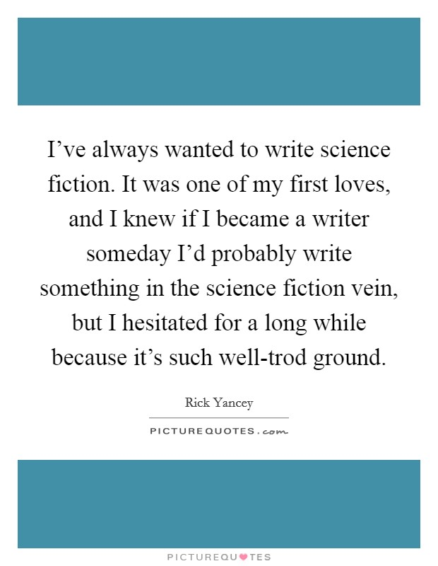 I've always wanted to write science fiction. It was one of my first loves, and I knew if I became a writer someday I'd probably write something in the science fiction vein, but I hesitated for a long while because it's such well-trod ground Picture Quote #1