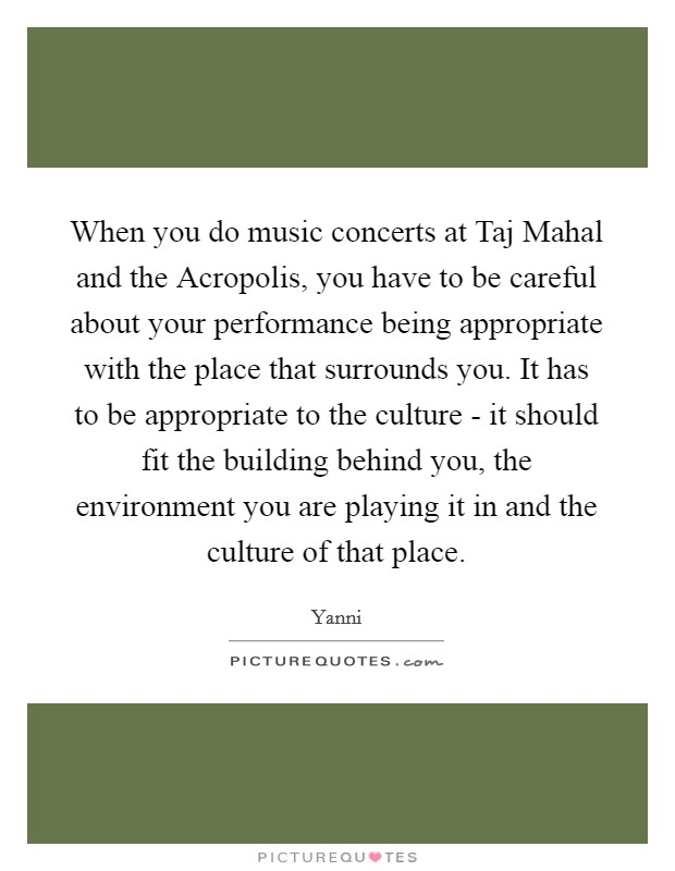 When you do music concerts at Taj Mahal and the Acropolis, you have to be careful about your performance being appropriate with the place that surrounds you. It has to be appropriate to the culture - it should fit the building behind you, the environment you are playing it in and the culture of that place Picture Quote #1