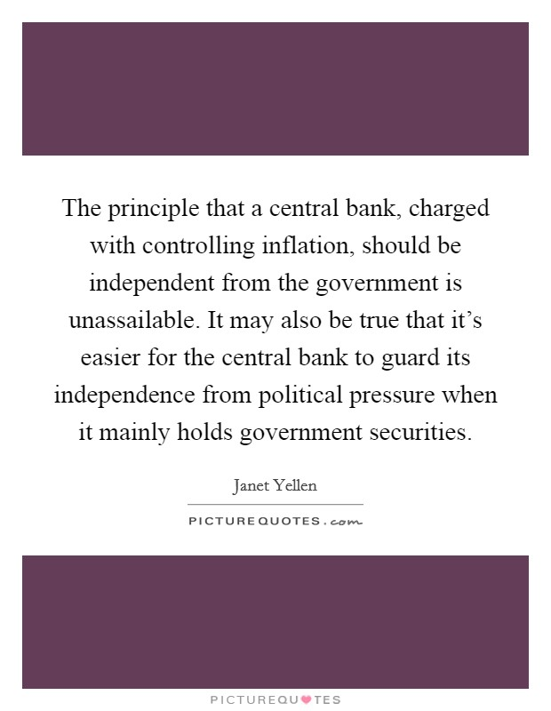 The principle that a central bank, charged with controlling inflation, should be independent from the government is unassailable. It may also be true that it's easier for the central bank to guard its independence from political pressure when it mainly holds government securities Picture Quote #1
