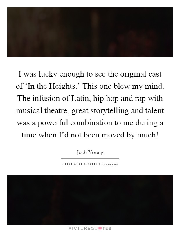 I was lucky enough to see the original cast of 'In the Heights.' This one blew my mind. The infusion of Latin, hip hop and rap with musical theatre, great storytelling and talent was a powerful combination to me during a time when I'd not been moved by much! Picture Quote #1