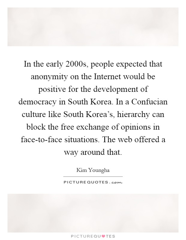 In the early 2000s, people expected that anonymity on the Internet would be positive for the development of democracy in South Korea. In a Confucian culture like South Korea's, hierarchy can block the free exchange of opinions in face-to-face situations. The web offered a way around that Picture Quote #1