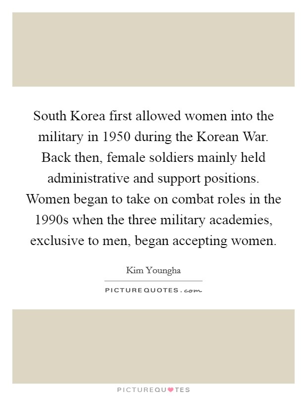 South Korea first allowed women into the military in 1950 during the Korean War. Back then, female soldiers mainly held administrative and support positions. Women began to take on combat roles in the 1990s when the three military academies, exclusive to men, began accepting women Picture Quote #1