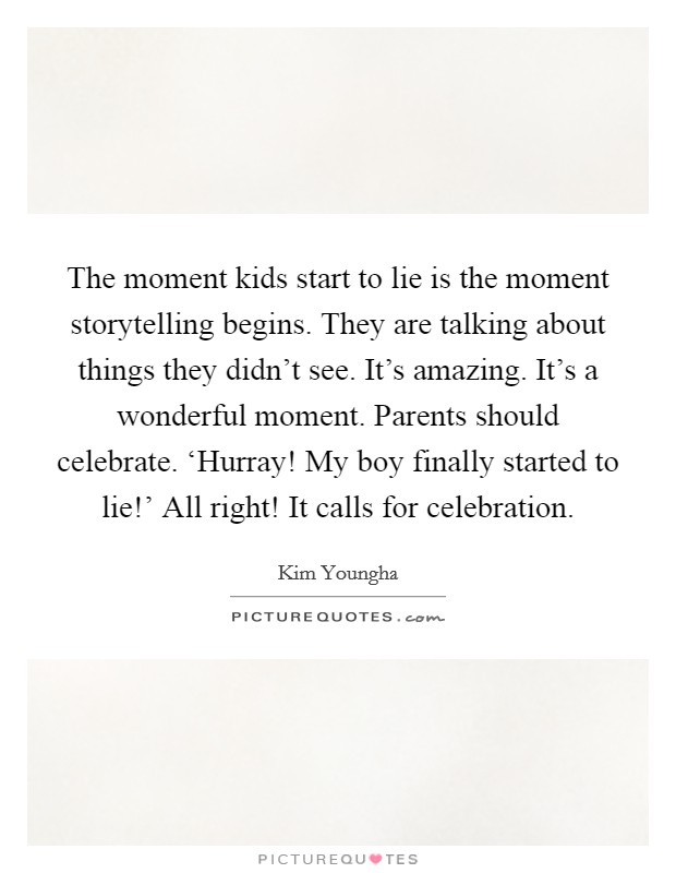 The moment kids start to lie is the moment storytelling begins. They are talking about things they didn't see. It's amazing. It's a wonderful moment. Parents should celebrate. 'Hurray! My boy finally started to lie!' All right! It calls for celebration Picture Quote #1