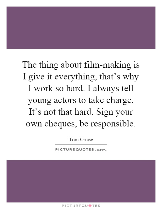 The thing about film-making is I give it everything, that's why I work so hard. I always tell young actors to take charge. It's not that hard. Sign your own cheques, be responsible Picture Quote #1