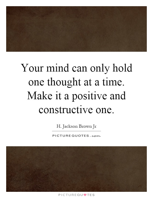 Your mind can only hold one thought at a time. Make it a positive and constructive one Picture Quote #1