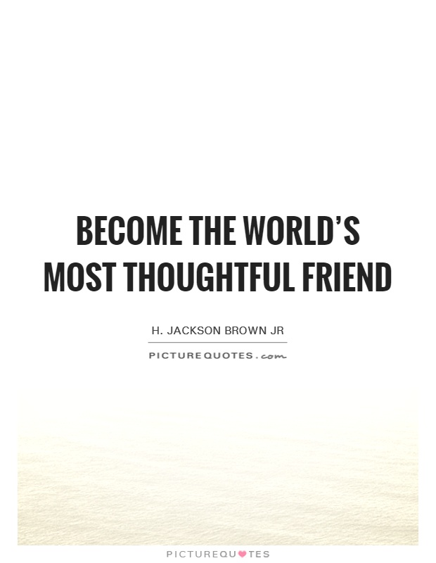 Become the world's most thoughtful friend Picture Quote #1