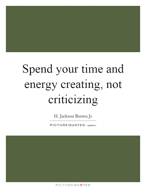 Spend your time and energy creating, not criticizing Picture Quote #1