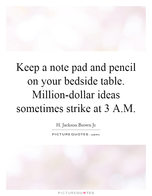 Keep a note pad and pencil on your bedside table. Million-dollar ideas sometimes strike at 3 A.M Picture Quote #1
