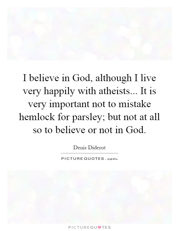 I believe in God, although I live very happily with atheists... It is very important not to mistake hemlock for parsley; but not at all so to believe or not in God Picture Quote #1