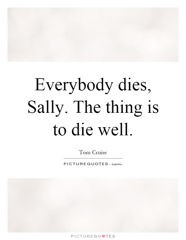 Everybody dies, Sally. The thing is to die well Picture Quote #1