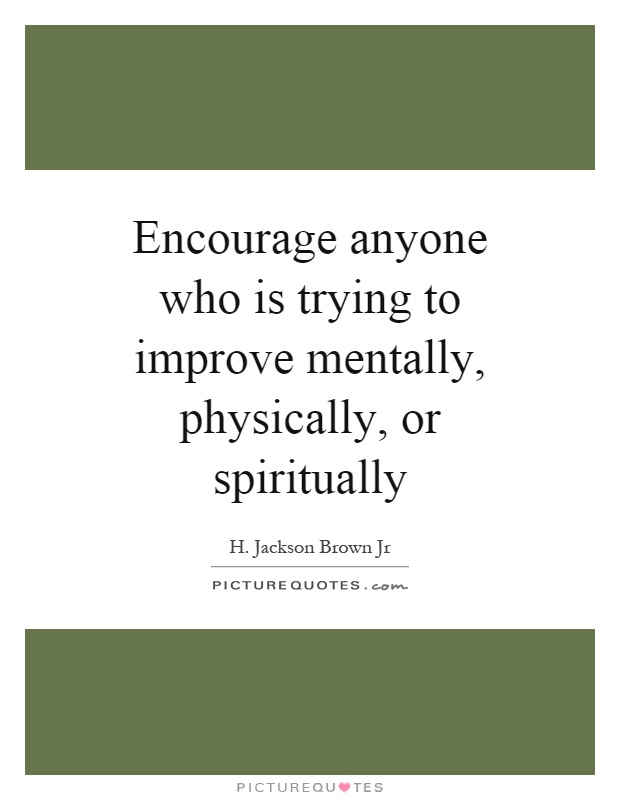 Encourage anyone who is trying to improve mentally, physically, or spiritually Picture Quote #1