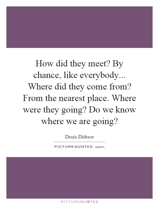 How did they meet? By chance, like everybody... Where did they come from? From the nearest place. Where were they going? Do we know where we are going? Picture Quote #1