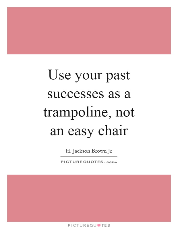 Use your past successes as a trampoline, not an easy chair Picture Quote #1