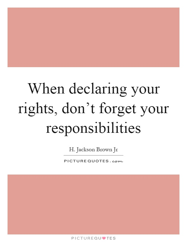 When declaring your rights, don't forget your responsibilities Picture Quote #1