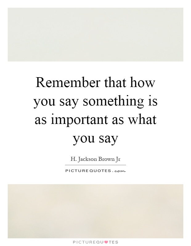 Remember that how you say something is as important as what you say Picture Quote #1