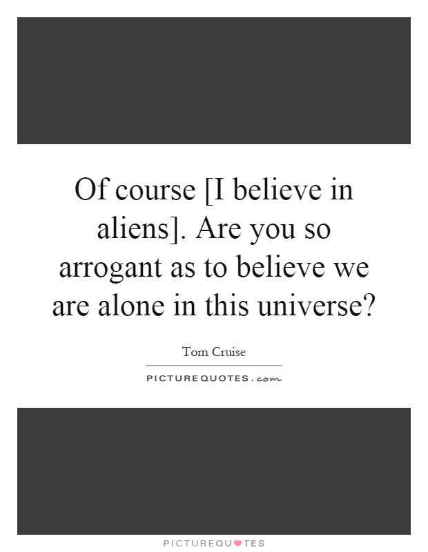Of course [I believe in aliens]. Are you so arrogant as to believe we are alone in this universe? Picture Quote #1