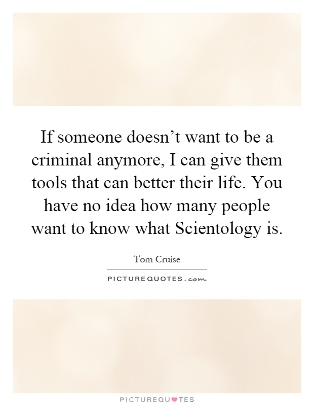 If someone doesn't want to be a criminal anymore, I can give them tools that can better their life. You have no idea how many people want to know what Scientology is Picture Quote #1