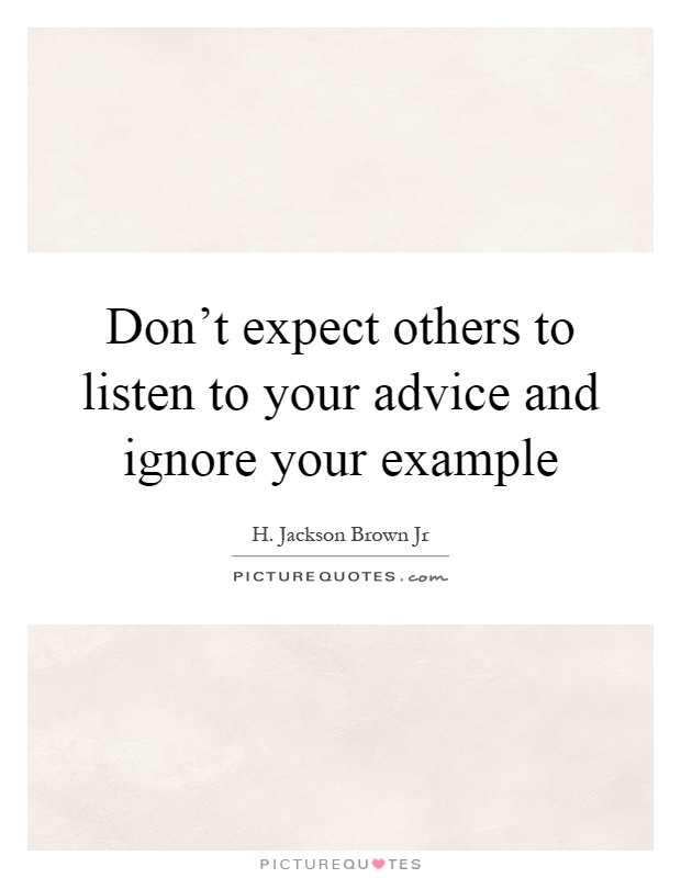 Don't expect others to listen to your advice and ignore your example Picture Quote #1