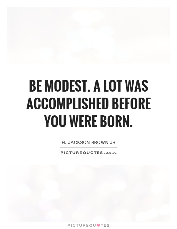 Be modest. A lot was accomplished before you were born Picture Quote #1