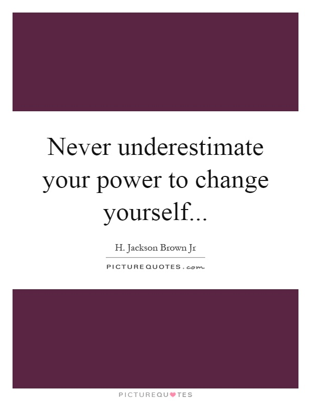 Never underestimate your power to change yourself Picture Quote #1