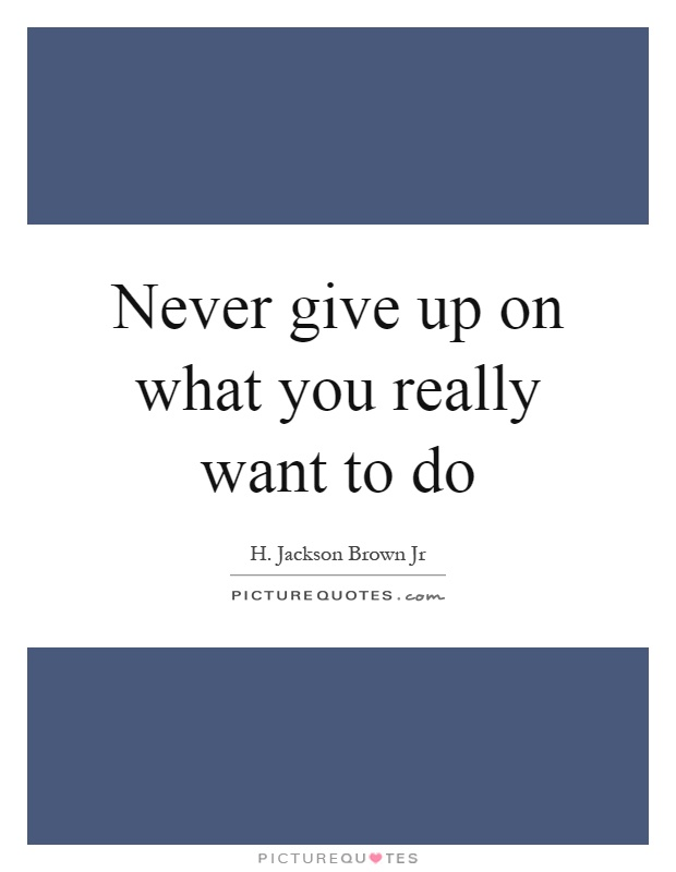 Never give up on what you really want to do Picture Quote #1