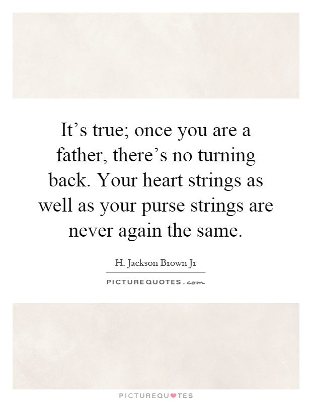 It's true; once you are a father, there's no turning back. Your heart strings as well as your purse strings are never again the same Picture Quote #1