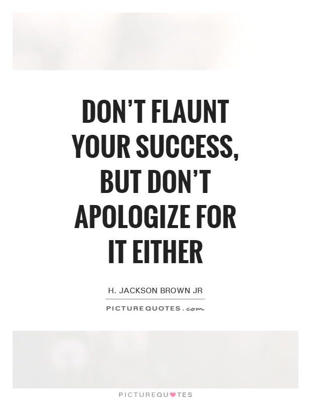 Don't flaunt your success, but don't apologize for it either Picture Quote #1