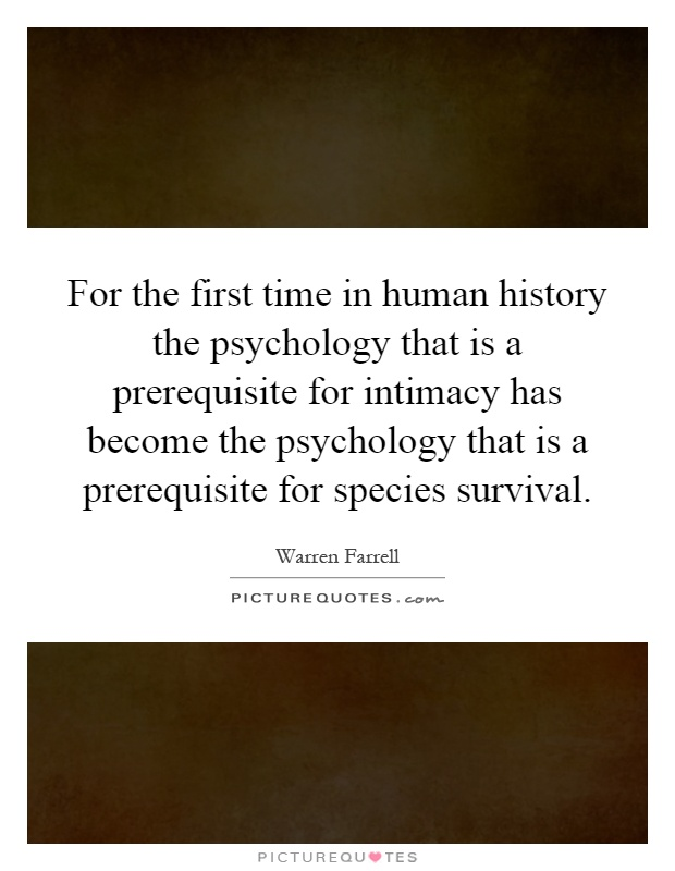For the first time in human history the psychology that is a prerequisite for intimacy has become the psychology that is a prerequisite for species survival Picture Quote #1